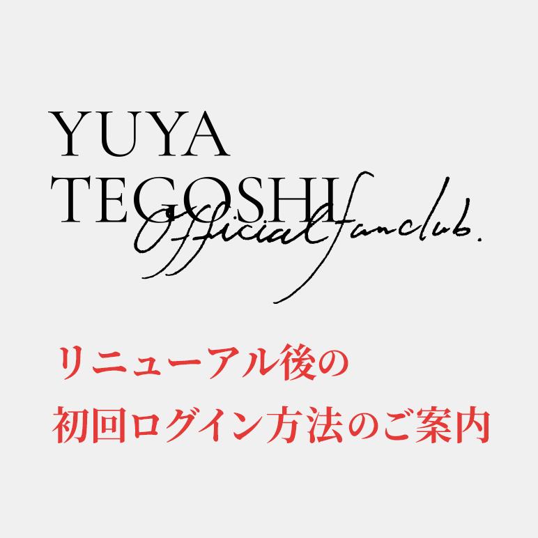 YUYA TEGOSHI OFFICIAL FAN CLUB 初回ログイン案内